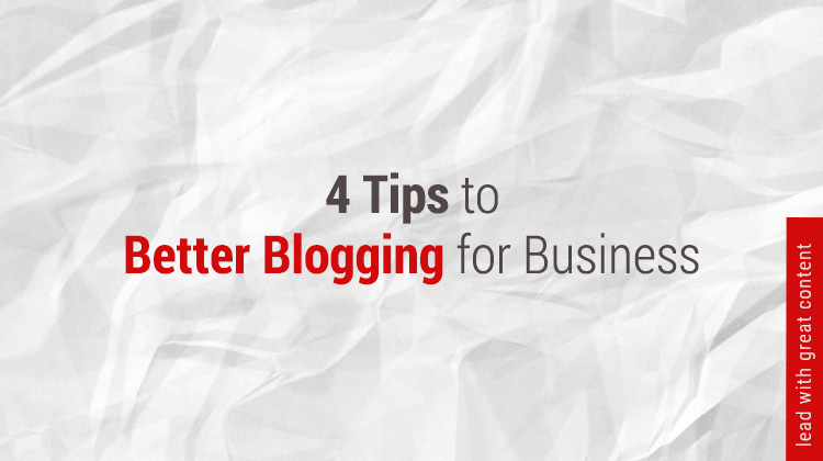 4 Tips for Better Business Blogging